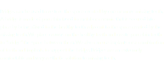 "Bridges can be used to restore the space created by one or more missing teeth. A bridge is made of porcelain fused to metal or ceramic that is secured into place by being affixed to the healthy teeth adjacent to the space created by the missing teeth. We place crowns on the healthy teeth and create porcelain teeth to ""bridge"" the space between them. We also can use implants or a combination of teeth and implants to support the bridge. Bridges are an extremely comfortable and very aesthetic solution to missing teeth."